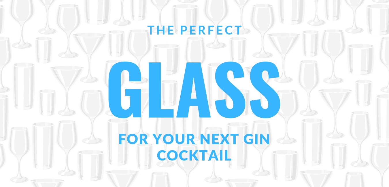 Gin Glasses – How to pick the right glass for your next cocktail?